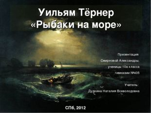 Уильям Тёрнер «Рыбаки на море» Презентация Смирновой Александры, ученицы 10а