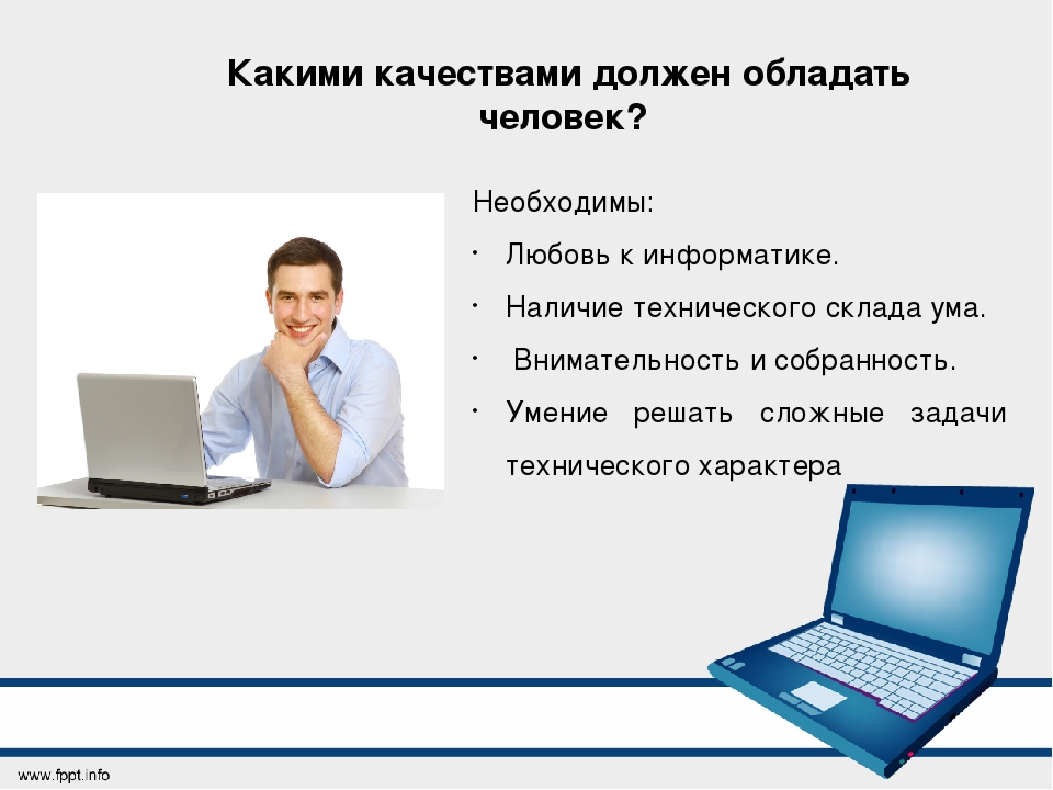 Какими качествами должен обладать человек? Необходимы: Любовь к информатике....