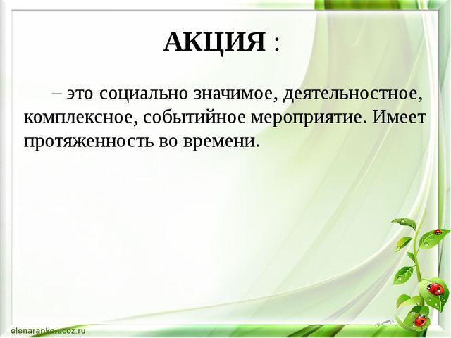 АКЦИЯ : – это социально значимое, деятельностное, комплексное, событийное м...