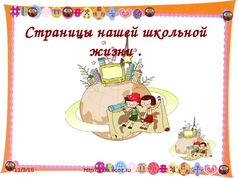 Страницы нашей школьной жизни . http://aida.ucoz.ru