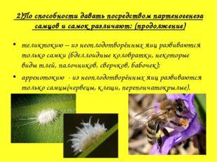 2)По способности давать посредством партеногенеза самцов и самок различают:
