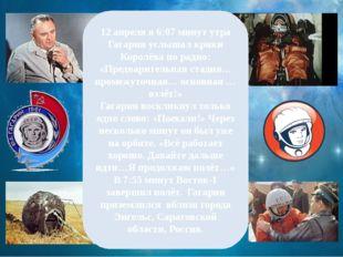 12 апреля в 6:07 минут утра Гагарин услышал крики Королёва по радио: «Предвар