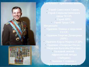 ГАГАРИНУ присвоены звания: Герой Советского Союза; Герой Социалистического тр