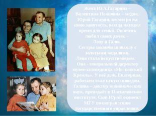Жена Ю.А.Гагарина – Валентина Ивановна – медик. Юрий Гагарин, несмотря на св
