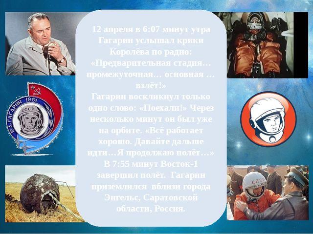 12 апреля в 6:07 минут утра Гагарин услышал крики Королёва по радио: «Предвар...