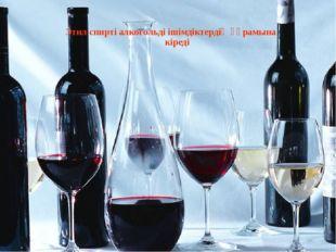 Этил спирті алкогольді ішімдіктердің құрамына кіреді