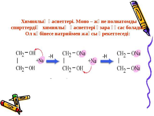 Химиялық қасиеттері. Моно – және полиатомды спирттердің химиялық қасиеттері...