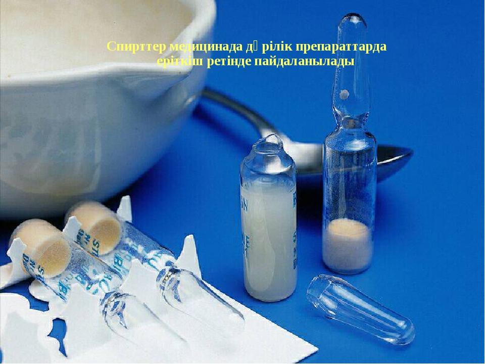 Спирттер медицинада дәрілік препараттарда еріткіш ретінде пайдаланылады