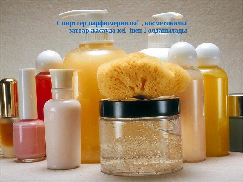 Спирттер парфюмериялық, косметикалық заттар жасауда кеңінен қолданылады
