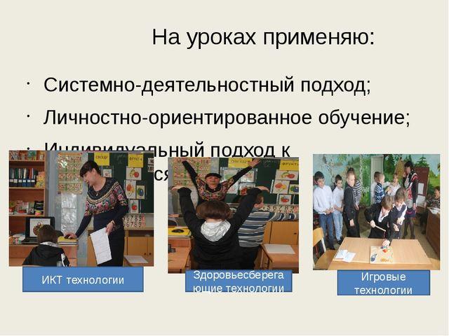 На уроках применяю: Системно-деятельностный подход; Личностно-ориентированное...