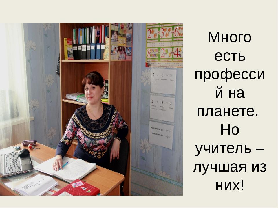 Много есть профессий на планете. Но учитель – лучшая из них!