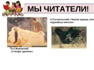 МЫ ЧИТАТЕЛИ! В.А.Жуковский «Спящая царевна» А.Погорельский «Черная курица, ил