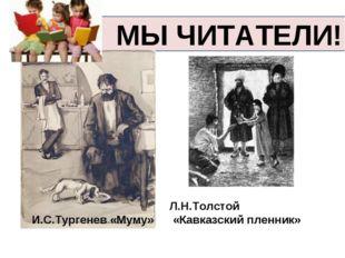 МЫ ЧИТАТЕЛИ! И.С.Тургенев «Муму» Л.Н.Толстой «Кавказский пленник»