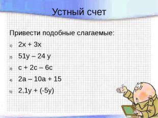 Устный счет Привести подобные слагаемые: 2х + 3х 51у – 24 у с + 2с – 6с 2а –