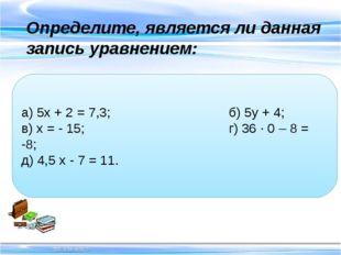 Определите, является ли данная запись уравнением: а) 5х + 2 = 7,3; б) 5у +