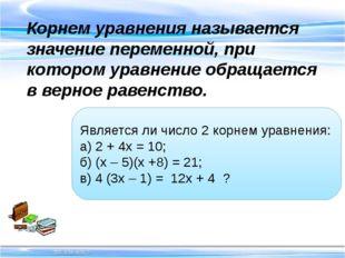 Корнем уравнения называется значение переменной, при котором уравнение обр