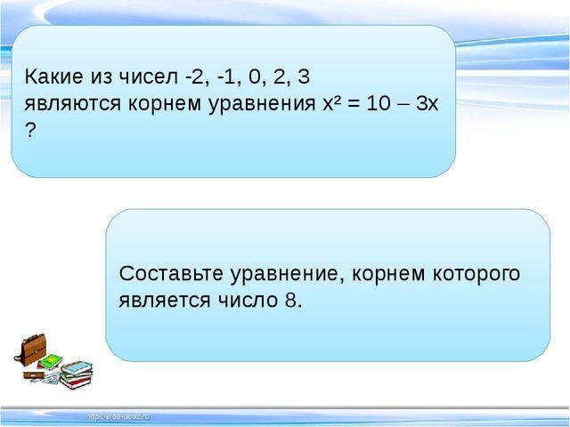 Какие из чисел -2, -1, 0, 2, 3 являются корнем уравнения х² = 10 – 3х ? Со...