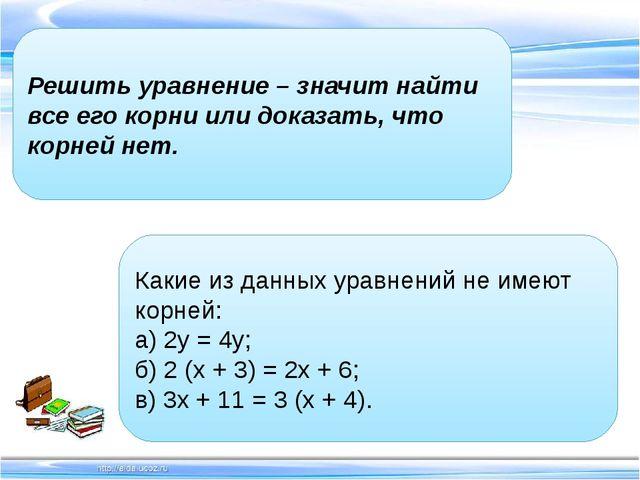 Решить уравнение – значит найти все его корни или доказать, что корней нет...