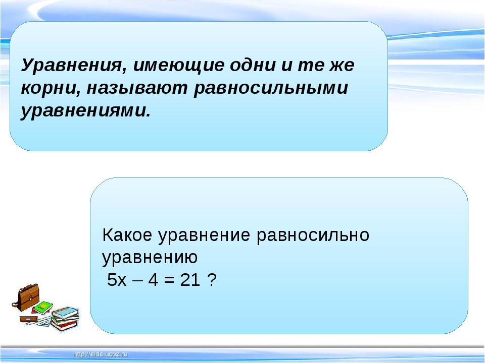 Уравнения, имеющие одни и те же корни, называют равносильными уравнениями....