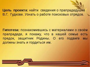 Цель проекта: найти сведения о прапрадедушке В.Г. Гудкове. Узнать о работе п