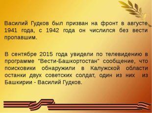 Василий Гудков был призван на фронт в августе 1941 года, с 1942 года он числ