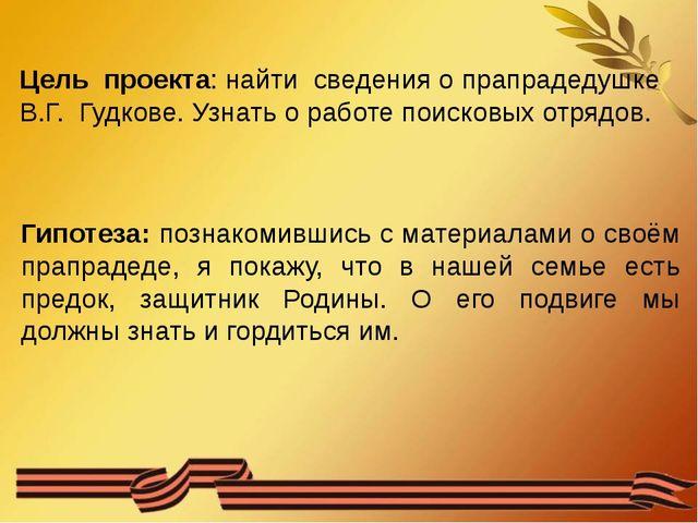 Цель проекта: найти сведения о прапрадедушке В.Г. Гудкове. Узнать о работе п...