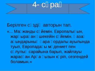4- сұрақ Берілген сөздің авторын тап. «... Мағжанды сүйемін. Европалығын, жар