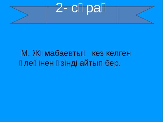 2- сұрақ М. Жұмабаевтың кез келген өлеңінен үзінді айтып бер. 2- сұрақ