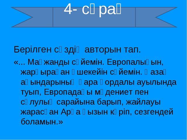 4- сұрақ Берілген сөздің авторын тап. «... Мағжанды сүйемін. Европалығын, жар...