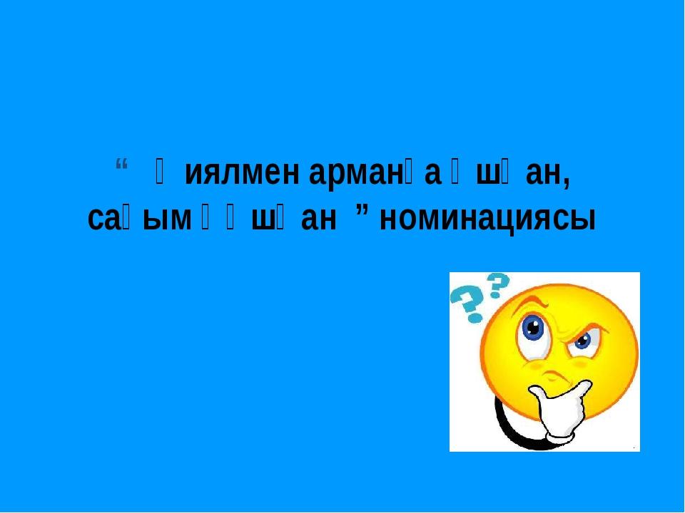 """"""" Қиялмен арманға ұшқан, сағым құшқан """" номинациясы"""