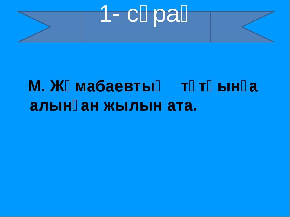 М. Жұмабаевтың тұтқынға алынған жылын ата. 1- сұрақ