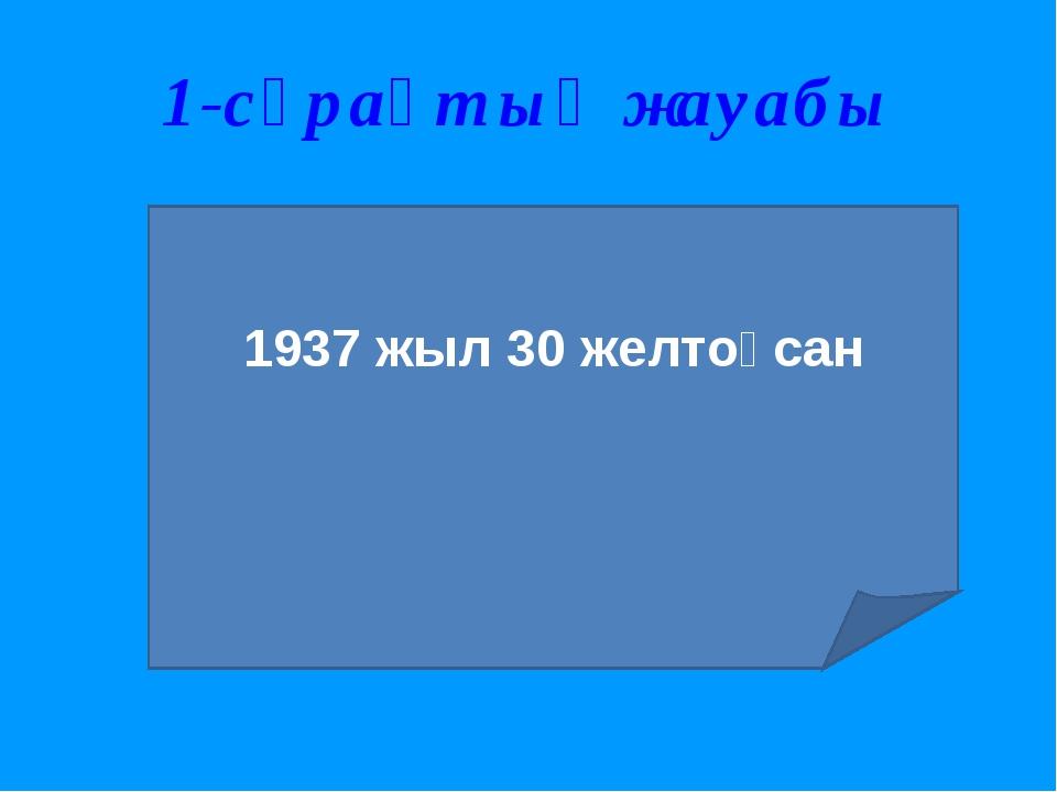 1-сұрақтың жауабы 1937 жыл 30 желтоқсан