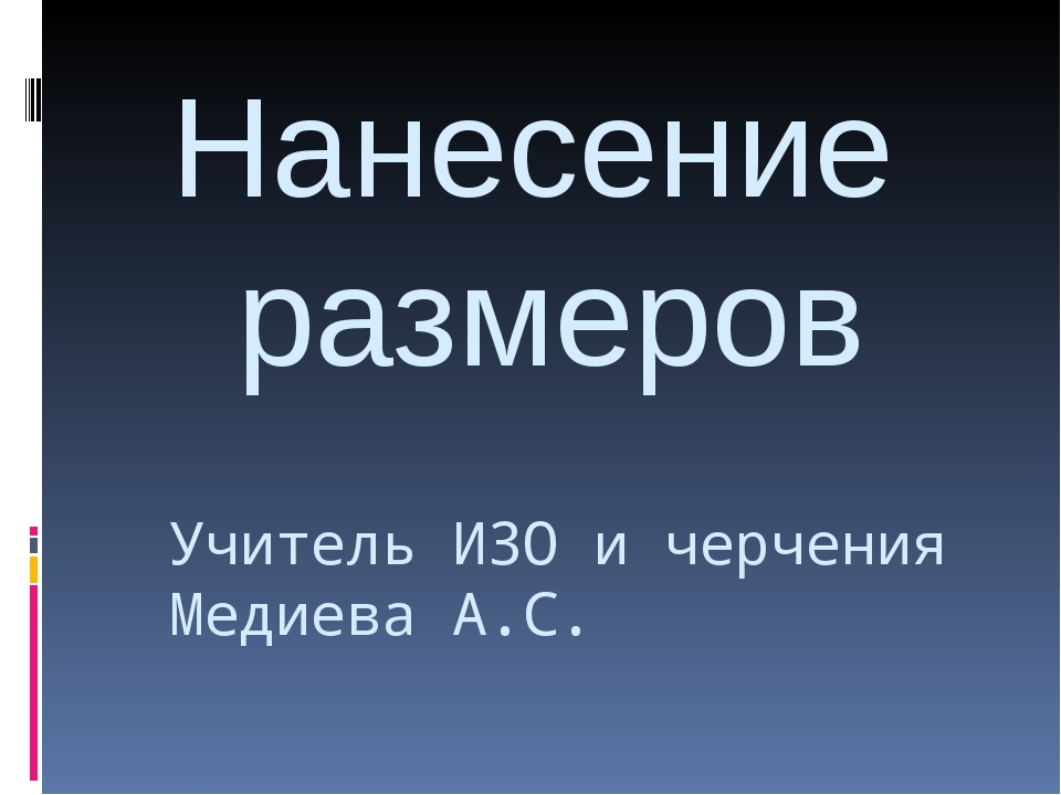 Нанесение размеров Учитель ИЗО и черчения Медиева А.С.