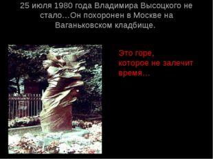 25 июля 1980 года Владимира Высоцкого не стало…Он похоронен в Москве на Ваган
