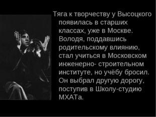 Тяга к творчеству у Высоцкого появилась в старших классах, уже в Москве. Воло