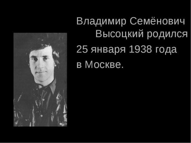 Владимир Семёнович Высоцкий родился 25 января 1938 года в Москве.