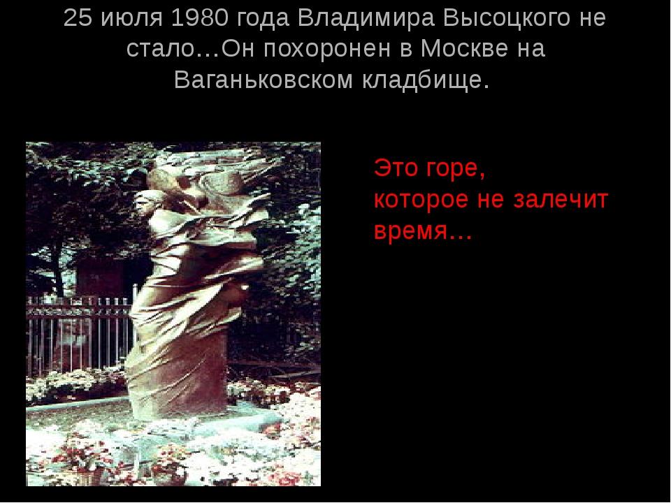 25 июля 1980 года Владимира Высоцкого не стало…Он похоронен в Москве на Ваган...