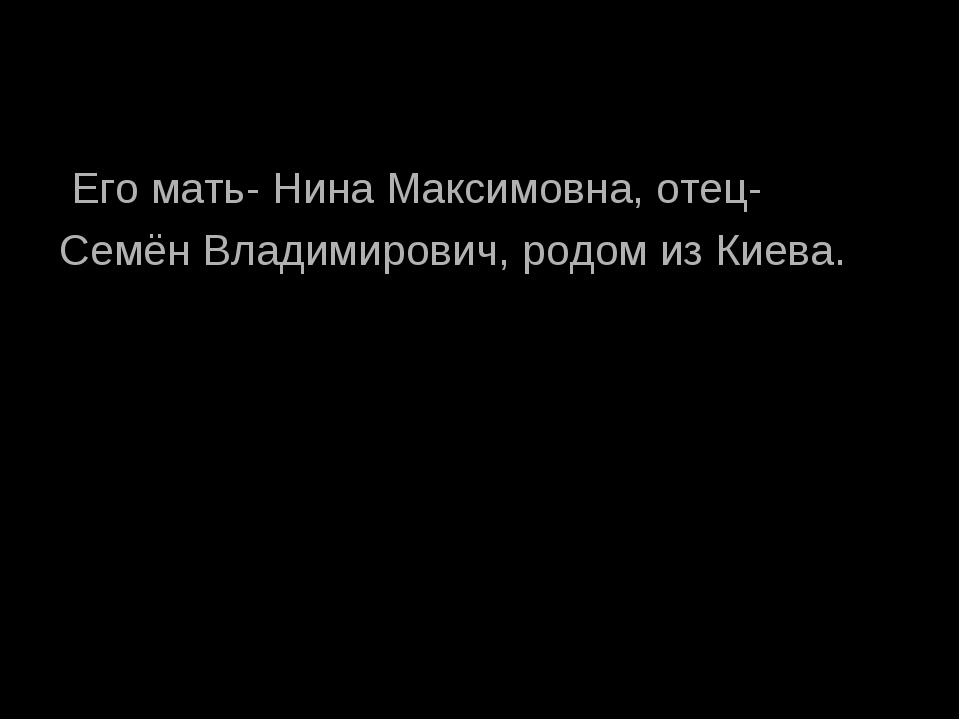 Его мать- Нина Максимовна, отец- Семён Владимирович, родом из Киева.