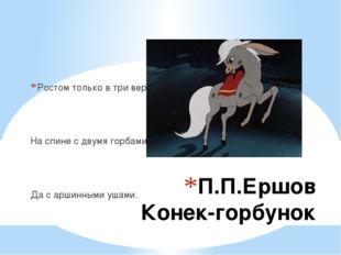 П.П.Ершов Конек-горбунок Ростом только в три вершка На спине с двумя горбами