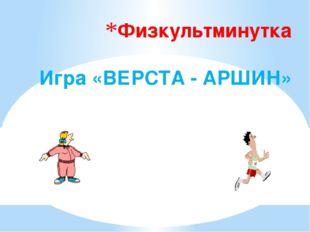 Физкультминутка Игра «ВЕРСТА - АРШИН»