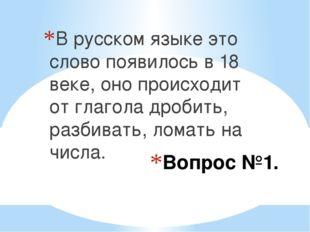 Вопрос №1. В русском языке это слово появилось в 18 веке, оно происходит от г