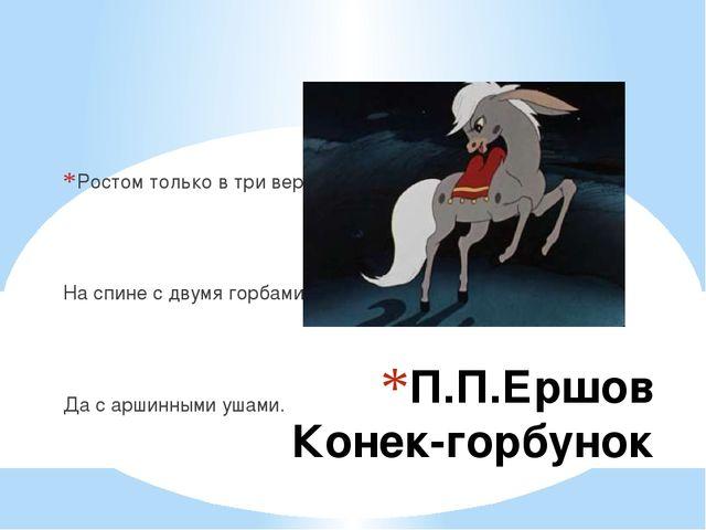 П.П.Ершов Конек-горбунок Ростом только в три вершка На спине с двумя горбами...
