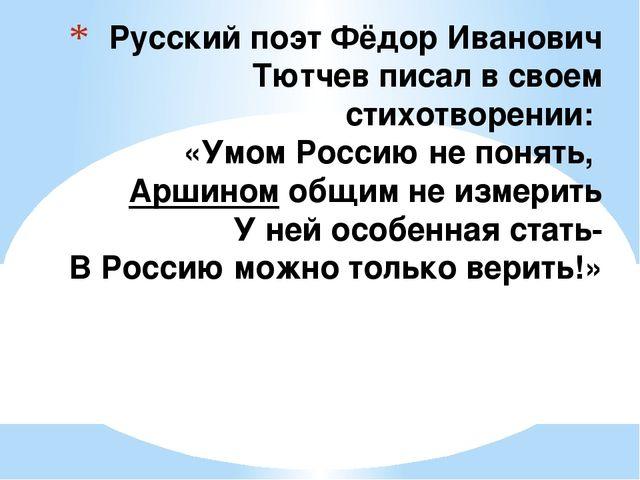 Русский поэт Фёдор Иванович Тютчев писал в своем стихотворении: «Умом Россию...
