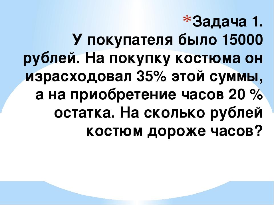 Задача 1. У покупателя было 15000 рублей. На покупку костюма он израсходовал...