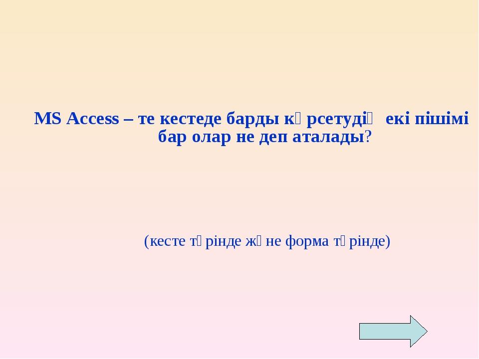 MS Access – те кестеде барды көрсетудің екі пішімі бар олар не деп аталады?...