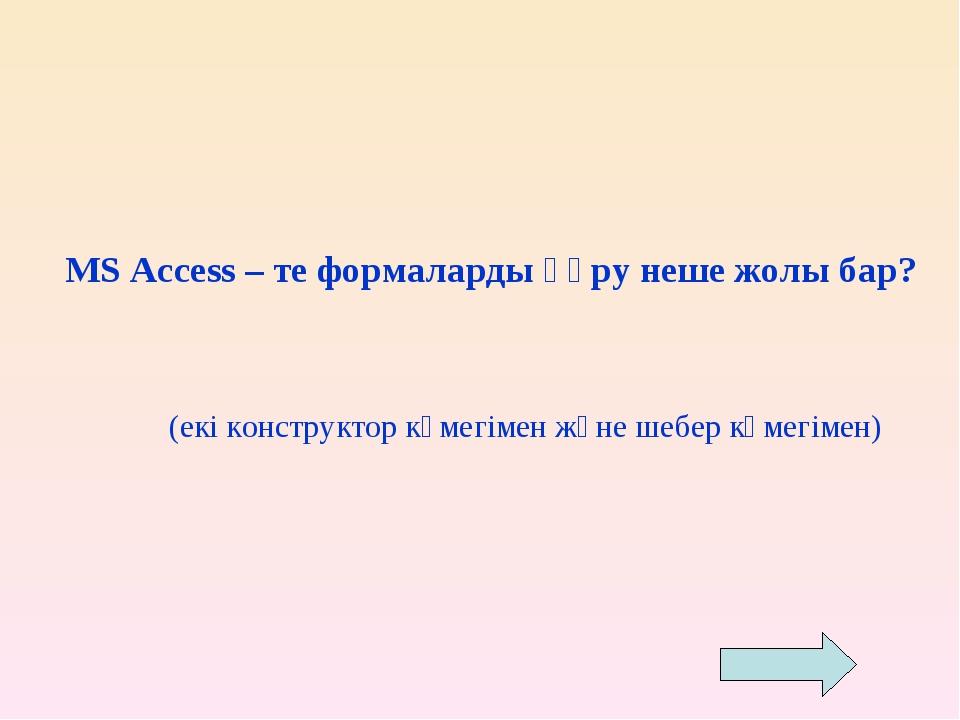 MS Access – те формаларды құру неше жолы бар?  (екі конструктор көмегімен ж...
