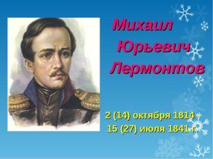 Михаил Юрьевич Лермонтов 2 (14) октября 1814 – 15 (27) июля 1841 г.