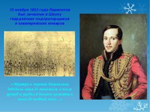 13 ноября 1832 года Лермонтов был зачислен в Школу гвардейских подпрапорщиков