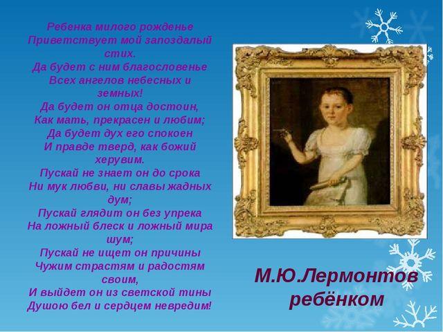 М.Ю.Лермонтов ребёнком Ребенка милого рожденье Приветствует мой запоздалый ст...
