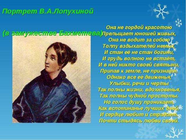Портрет В.А.Лопухиной (в замужестве Бахметева) Она не гордой красотою Прельща...